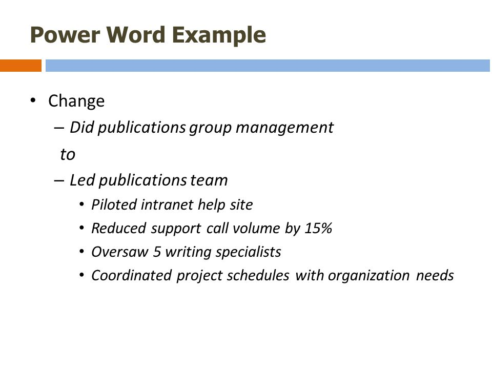 Power Word Example Change – Did publications group management to – Led publications team Piloted intranet help site Reduced support call volume by 15% Oversaw 5 writing specialists Coordinated project schedules with organization needs
