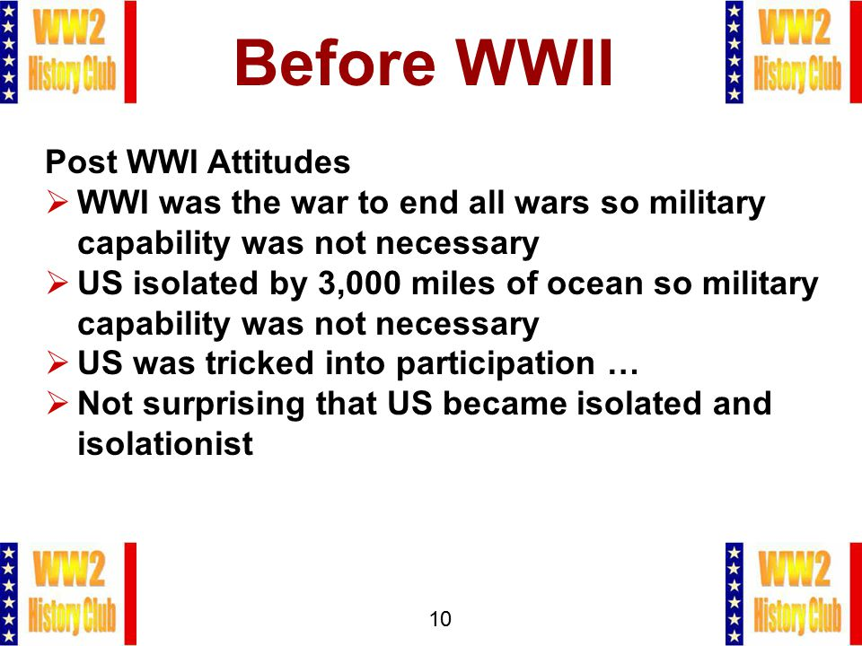 10 Before WWII Post WWI Attitudes  WWI was the war to end all wars so military capability was not necessary  US isolated by 3,000 miles of ocean so military capability was not necessary  US was tricked into participation …  Not surprising that US became isolated and isolationist