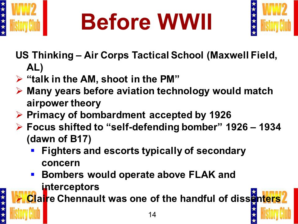 14 Before WWII US Thinking – Air Corps Tactical School (Maxwell Field, AL)  talk in the AM, shoot in the PM  Many years before aviation technology would match airpower theory  Primacy of bombardment accepted by 1926  Focus shifted to self-defending bomber 1926 – 1934 (dawn of B17)  Fighters and escorts typically of secondary concern  Bombers would operate above FLAK and interceptors  Claire Chennault was one of the handful of dissenters
