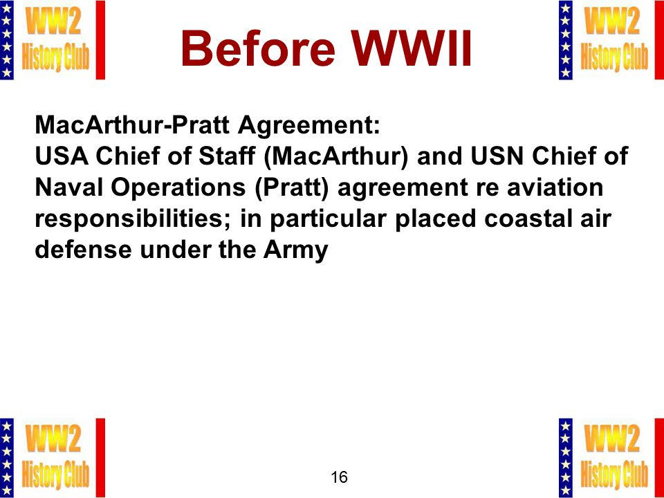 16 Before WWII MacArthur-Pratt Agreement: USA Chief of Staff (MacArthur) and USN Chief of Naval Operations (Pratt) agreement re aviation responsibilit