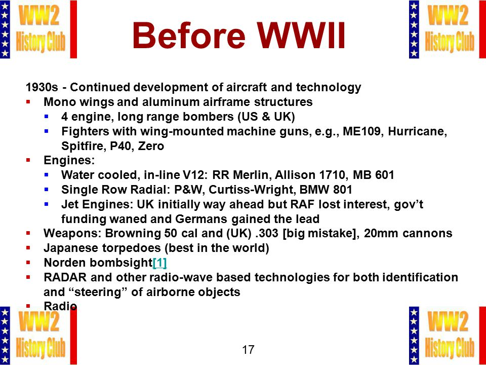 17 Before WWII 1930s - Continued development of aircraft and technology  Mono wings and aluminum airframe structures  4 engine, long range bombers (US & UK)  Fighters with wing-mounted machine guns, e.g., ME109, Hurricane, Spitfire, P40, Zero  Engines:  Water cooled, in-line V12: RR Merlin, Allison 1710, MB 601  Single Row Radial: P&W, Curtiss-Wright, BMW 801  Jet Engines: UK initially way ahead but RAF lost interest, gov't funding waned and Germans gained the lead  Weapons: Browning 50 cal and (UK).303 [big mistake], 20mm cannons  Japanese torpedoes (best in the world)  Norden bombsight[1][1]  RADAR and other radio-wave based technologies for both identification and steering of airborne objects  Radio