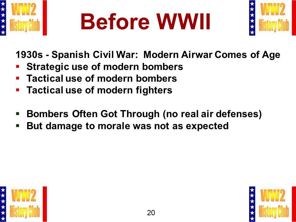 20 Before WWII 1930s - Spanish Civil War: Modern Airwar Comes of Age  Strategic use of modern bombers  Tactical use of modern bombers  Tactical use
