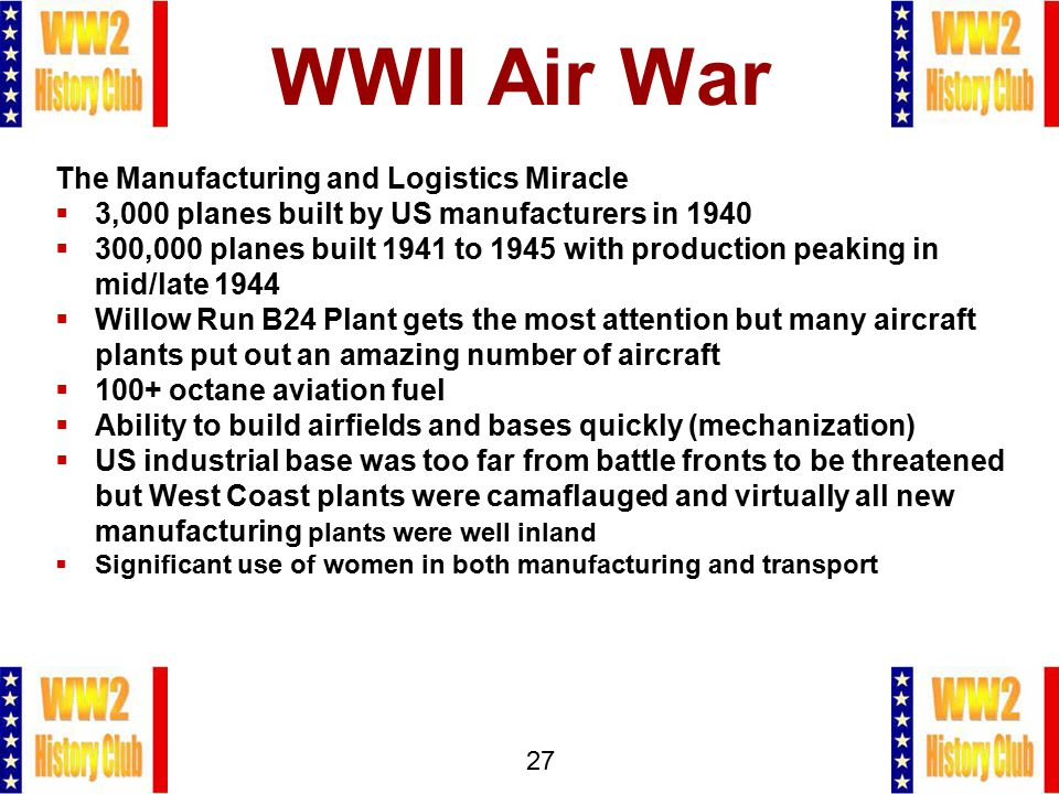 27 WWII Air War The Manufacturing and Logistics Miracle  3,000 planes built by US manufacturers in 1940  300,000 planes built 1941 to 1945 with prod