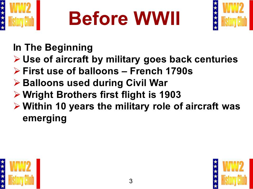3 Before WWII In The Beginning  Use of aircraft by military goes back centuries  First use of balloons – French 1790s  Balloons used during Civil War  Wright Brothers first flight is 1903  Within 10 years the military role of aircraft was emerging