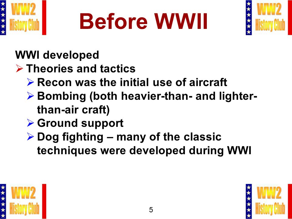 5 Before WWII WWI developed  Theories and tactics  Recon was the initial use of aircraft  Bombing (both heavier-than- and lighter- than-air craft)  Ground support  Dog fighting – many of the classic techniques were developed during WWI