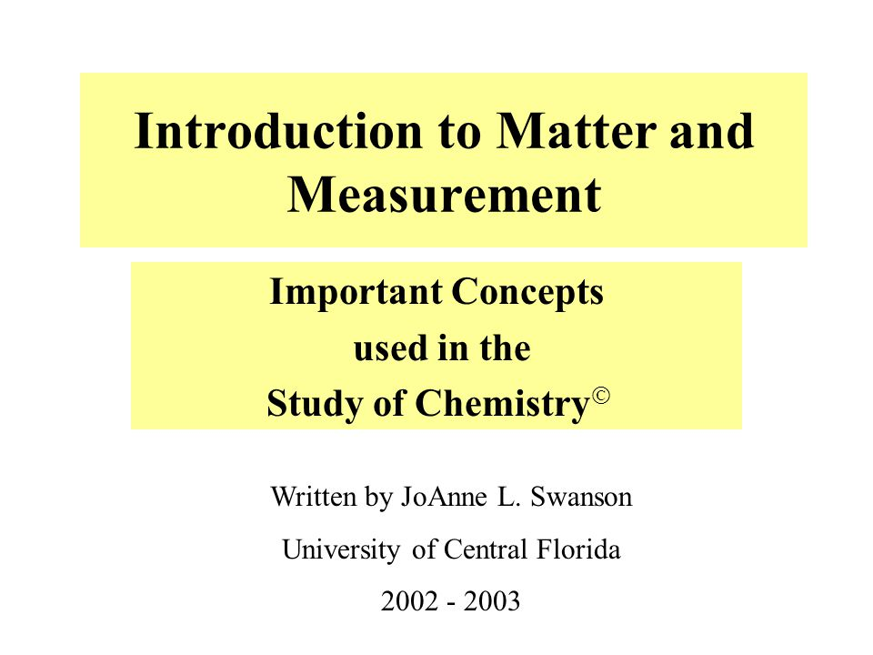 Introduction to Matter and Measurement Important Concepts used in the Study of Chemistry  Written by JoAnne L. Swanson University of Central Florida