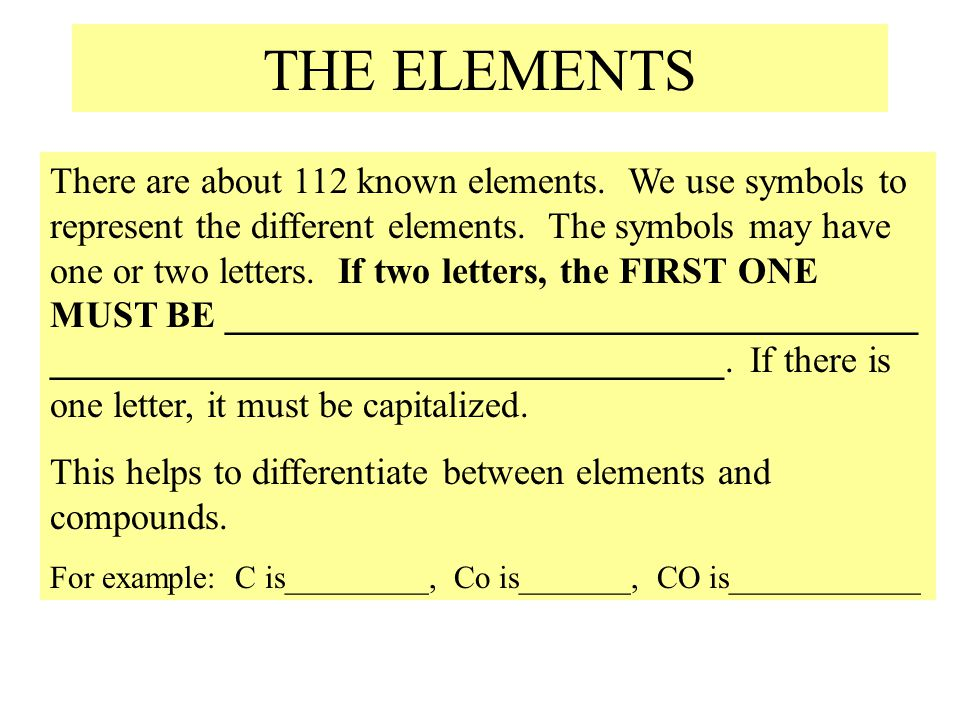 THE ELEMENTS There are about 112 known elements. We use symbols to represent the different elements. The symbols may have one or two letters. If two l