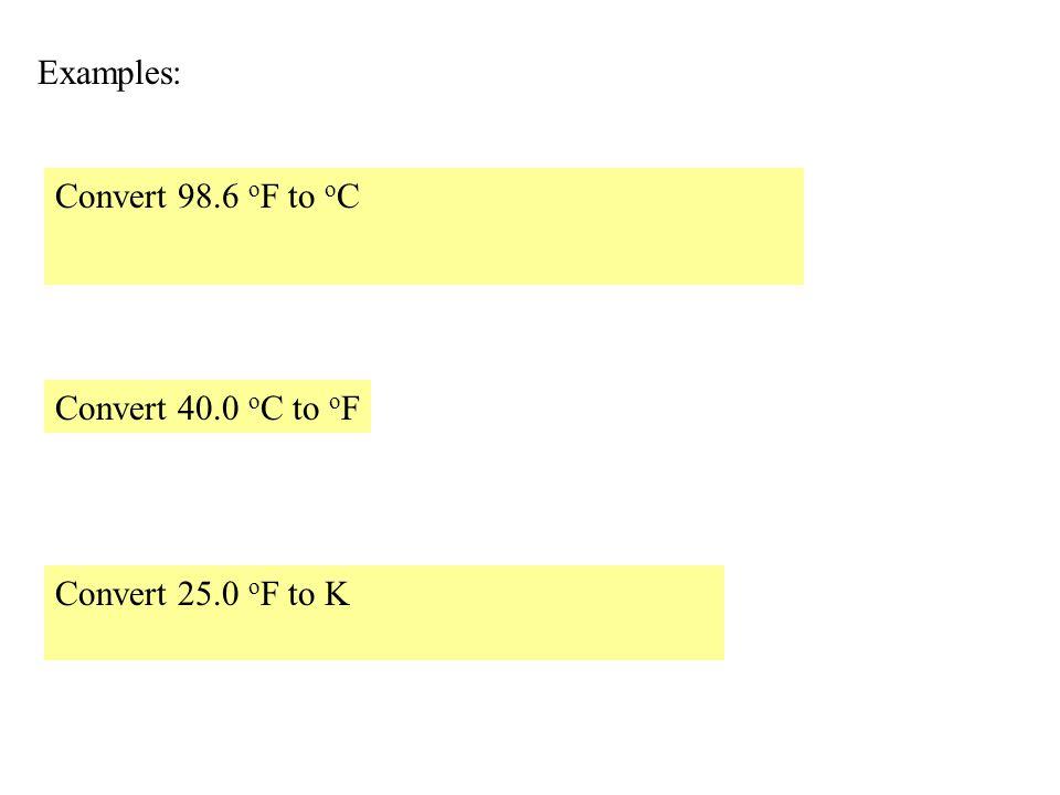 Examples: Convert 98.6 o F to o C Convert 40.0 o C to o F Convert 25.0 o F to K