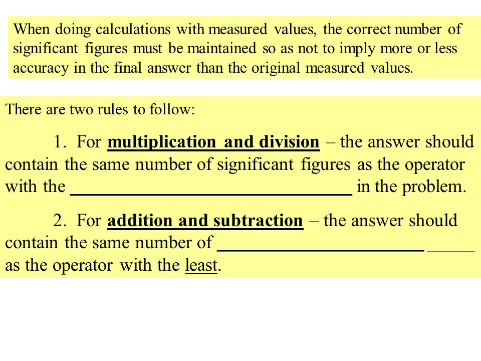 When doing calculations with measured values, the correct number of significant figures must be maintained so as not to imply more or less accuracy in