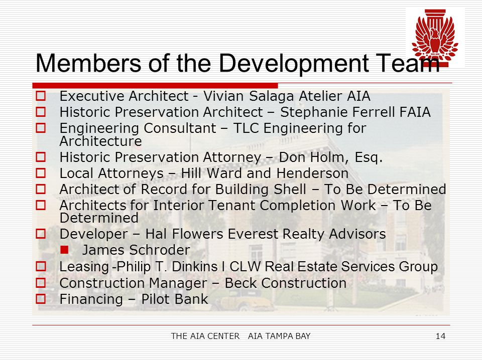 THE AIA CENTER AIA TAMPA BAY14 Members of the Development Team  Executive Architect - Vivian Salaga Atelier AIA  Historic Preservation Architect – Stephanie Ferrell FAIA  Engineering Consultant – TLC Engineering for Architecture  Historic Preservation Attorney – Don Holm, Esq.
