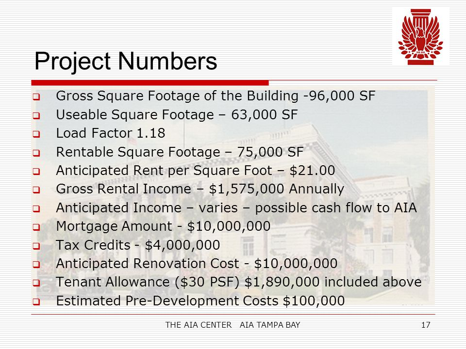 THE AIA CENTER AIA TAMPA BAY17 Project Numbers  Gross Square Footage of the Building -96,000 SF  Useable Square Footage – 63,000 SF  Load Factor 1.18  Rentable Square Footage – 75,000 SF  Anticipated Rent per Square Foot – $21.00  Gross Rental Income – $1,575,000 Annually  Anticipated Income – varies – possible cash flow to AIA  Mortgage Amount - $10,000,000  Tax Credits - $4,000,000  Anticipated Renovation Cost - $10,000,000  Tenant Allowance ($30 PSF) $1,890,000 included above  Estimated Pre-Development Costs $100,000