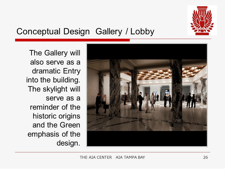 THE AIA CENTER AIA TAMPA BAY26 Conceptual Design Gallery / Lobby The Gallery will also serve as a dramatic Entry into the building.