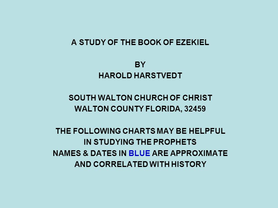 A STUDY OF THE BOOK OF EZEKIEL BY HAROLD HARSTVEDT SOUTH WALTON CHURCH OF CHRIST WALTON COUNTY FLORIDA, 32459 THE FOLLOWING CHARTS MAY BE HELPFUL IN S