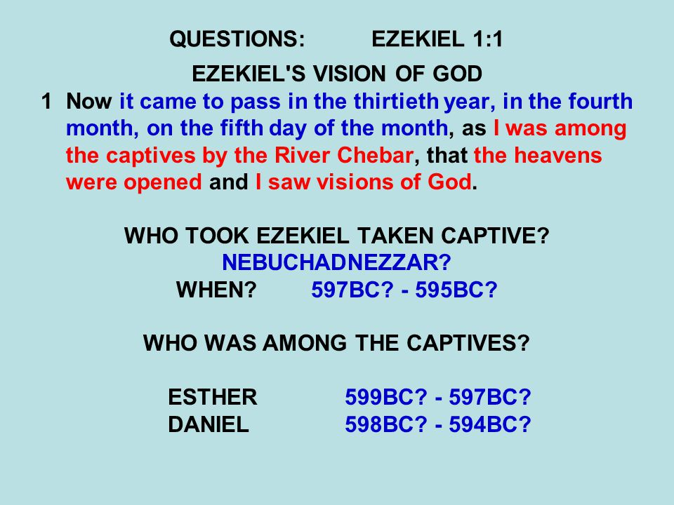 QUESTIONS:EZEKIEL 1:1 EZEKIEL'S VISION OF GOD 1Now it came to pass in the thirtieth year, in the fourth month, on the fifth day of the month, as I was