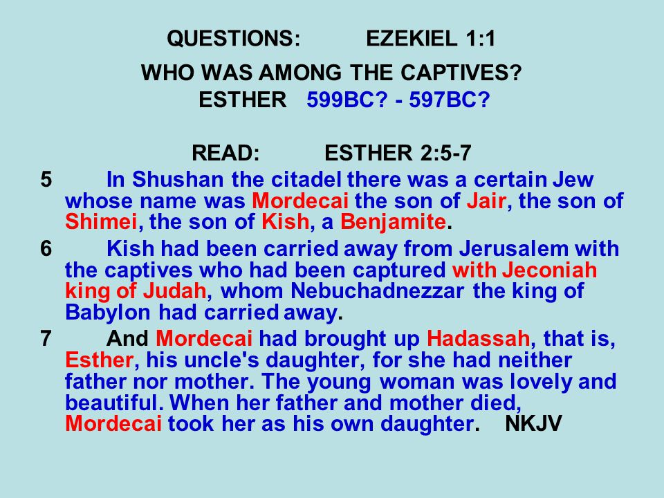 QUESTIONS:EZEKIEL 1:1 WHO WAS AMONG THE CAPTIVES? ESTHER599BC? - 597BC? READ:ESTHER 2:5-7 5 In Shushan the citadel there was a certain Jew whose name