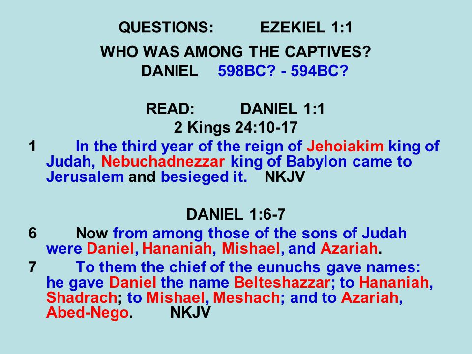 QUESTIONS:EZEKIEL 1:1 WHO WAS AMONG THE CAPTIVES? DANIEL598BC? - 594BC? READ:DANIEL 1:1 2 Kings 24:10-17 1In the third year of the reign of Jehoiakim