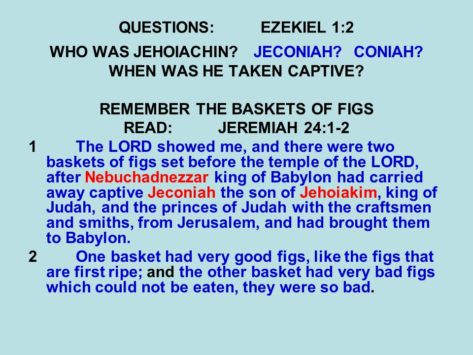 QUESTIONS:EZEKIEL 1:2 WHO WAS JEHOIACHIN? JECONIAH? CONIAH? WHEN WAS HE TAKEN CAPTIVE? REMEMBER THE BASKETS OF FIGS READ:JEREMIAH 24:1-2 1The LORD sho