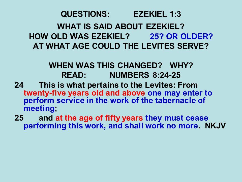 QUESTIONS:EZEKIEL 1:3 WHAT IS SAID ABOUT EZEKIEL. HOW OLD WAS EZEKIEL 25.