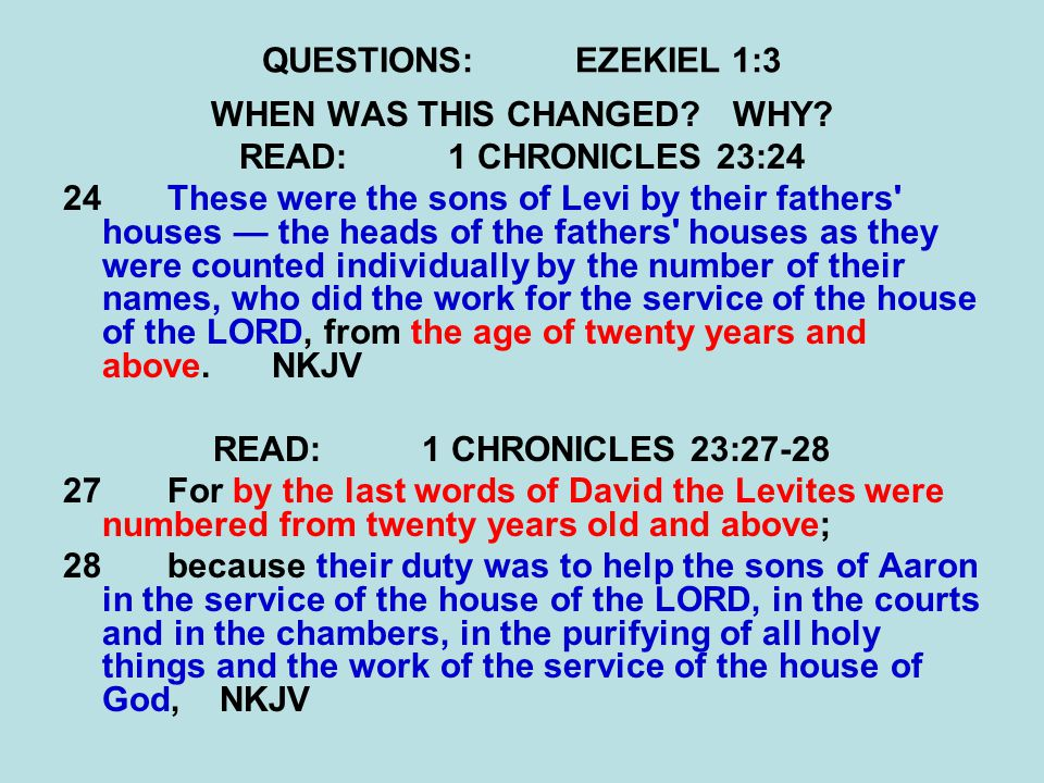 QUESTIONS:EZEKIEL 1:3 WHEN WAS THIS CHANGED?WHY? READ:1 CHRONICLES 23:24 24 These were the sons of Levi by their fathers' houses — the heads of the fa
