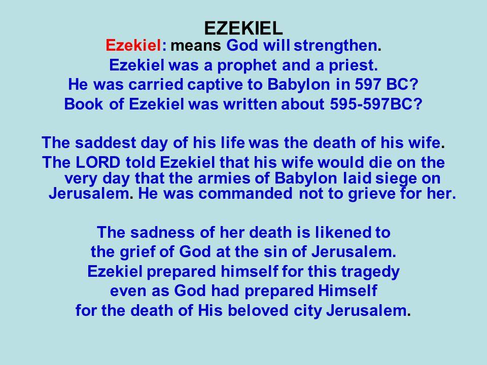 EZEKIEL Ezekiel: means God will strengthen. Ezekiel was a prophet and a priest. He was carried captive to Babylon in 597 BC? Book of Ezekiel was writt