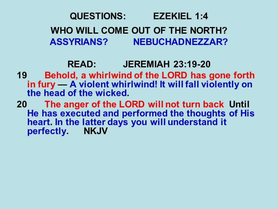 QUESTIONS:EZEKIEL 1:4 WHO WILL COME OUT OF THE NORTH? ASSYRIANS?NEBUCHADNEZZAR? READ:JEREMIAH 23:19-20 19 Behold, a whirlwind of the LORD has gone for