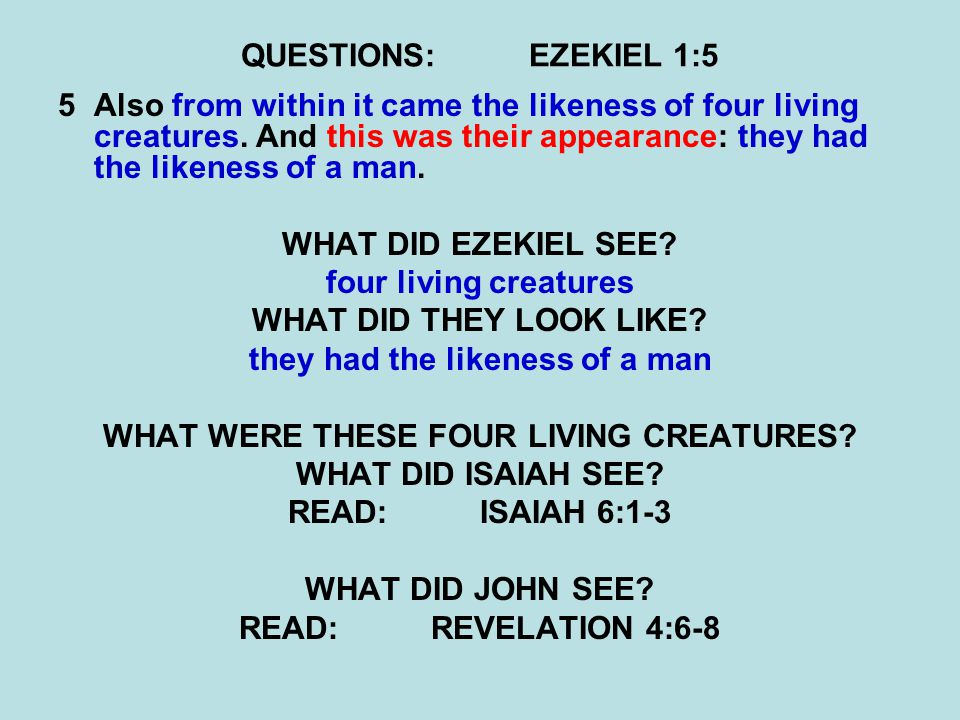 QUESTIONS:EZEKIEL 1:5 5Also from within it came the likeness of four living creatures. And this was their appearance: they had the likeness of a man.
