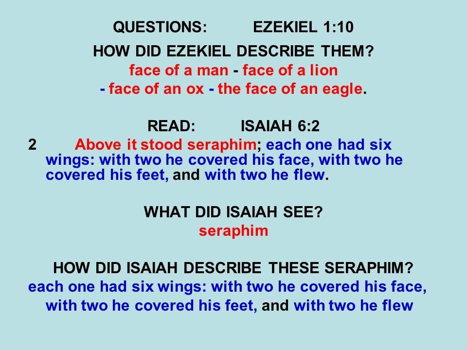 QUESTIONS:EZEKIEL 1:10 HOW DID EZEKIEL DESCRIBE THEM? face of a man - face of a lion - face of an ox - the face of an eagle. READ:ISAIAH 6:2 2 Above i