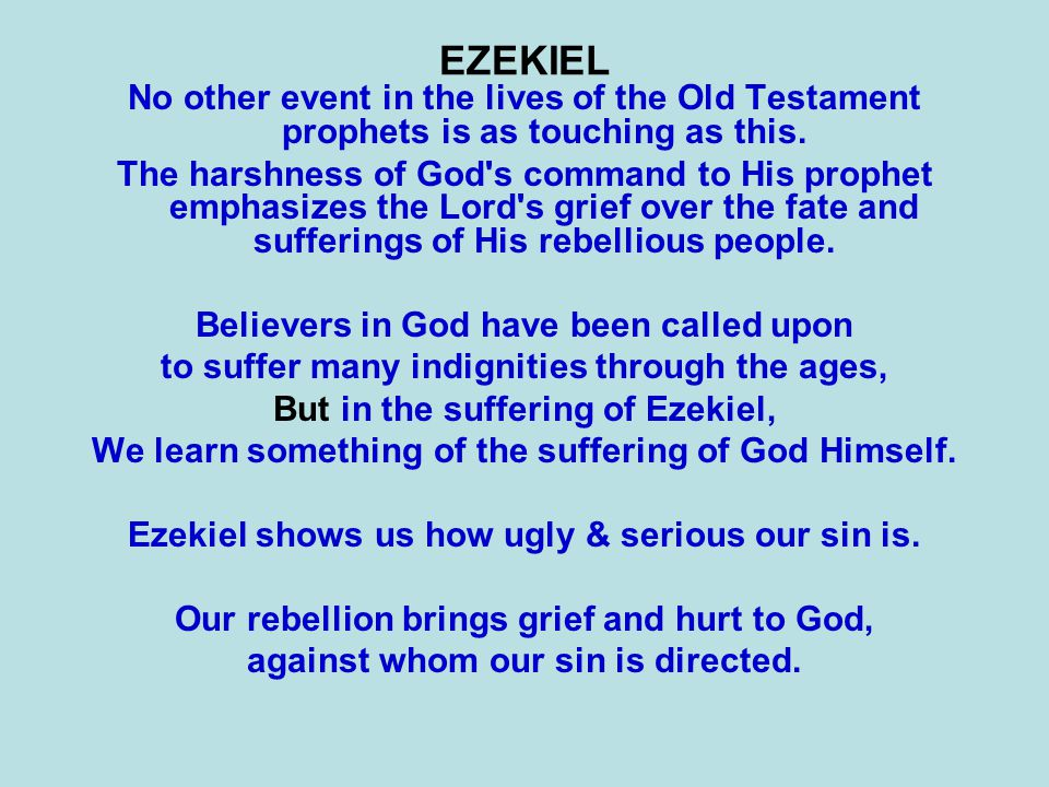 EZEKIEL No other event in the lives of the Old Testament prophets is as touching as this. The harshness of God's command to His prophet emphasizes the