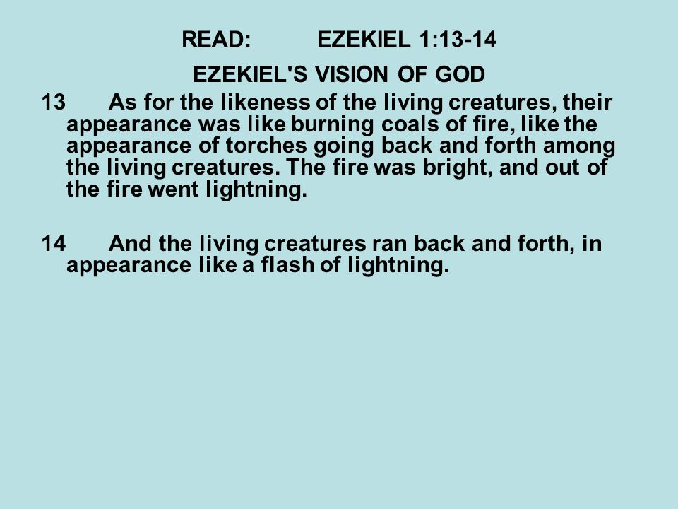 READ:EZEKIEL 1:13-14 EZEKIEL'S VISION OF GOD 13As for the likeness of the living creatures, their appearance was like burning coals of fire, like the