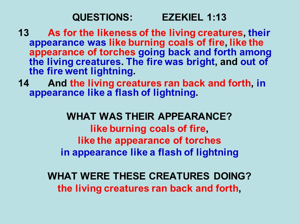 QUESTIONS:EZEKIEL 1:13 13As for the likeness of the living creatures, their appearance was like burning coals of fire, like the appearance of torches going back and forth among the living creatures.