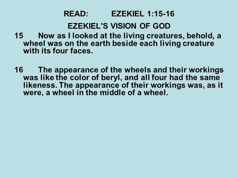 READ:EZEKIEL 1:15-16 EZEKIEL'S VISION OF GOD 15Now as I looked at the living creatures, behold, a wheel was on the earth beside each living creature w