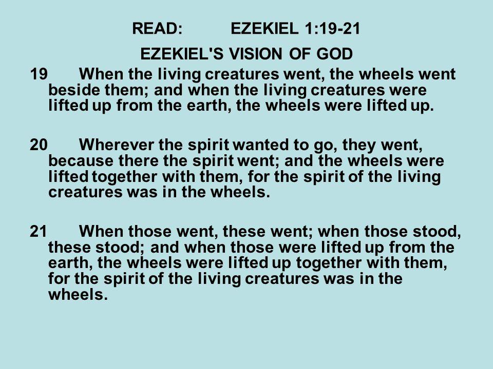 READ:EZEKIEL 1:19-21 EZEKIEL'S VISION OF GOD 19When the living creatures went, the wheels went beside them; and when the living creatures were lifted