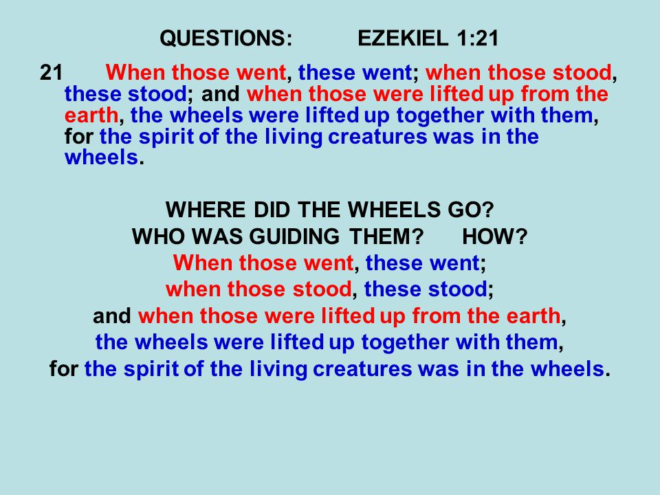 QUESTIONS:EZEKIEL 1:21 21When those went, these went; when those stood, these stood; and when those were lifted up from the earth, the wheels were lifted up together with them, for the spirit of the living creatures was in the wheels.