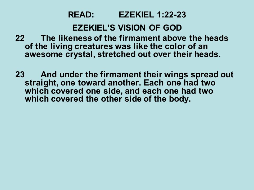 READ:EZEKIEL 1:22-23 EZEKIEL S VISION OF GOD 22The likeness of the firmament above the heads of the living creatures was like the color of an awesome crystal, stretched out over their heads.