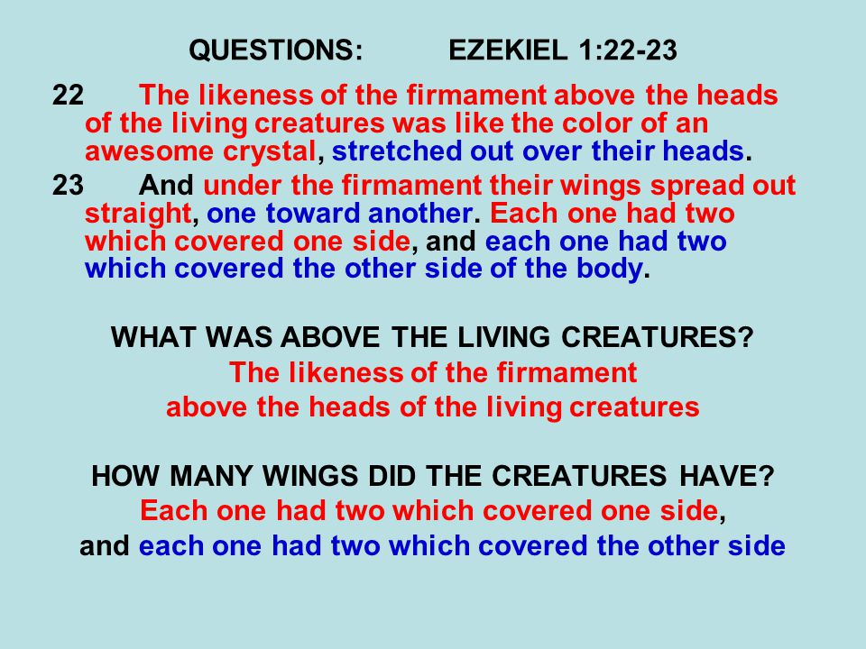 QUESTIONS:EZEKIEL 1:22-23 22The likeness of the firmament above the heads of the living creatures was like the color of an awesome crystal, stretched out over their heads.