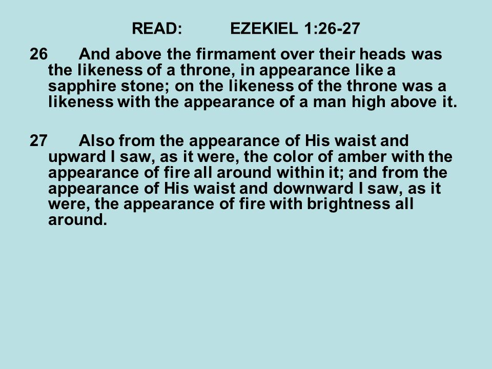 READ:EZEKIEL 1:26-27 26And above the firmament over their heads was the likeness of a throne, in appearance like a sapphire stone; on the likeness of the throne was a likeness with the appearance of a man high above it.