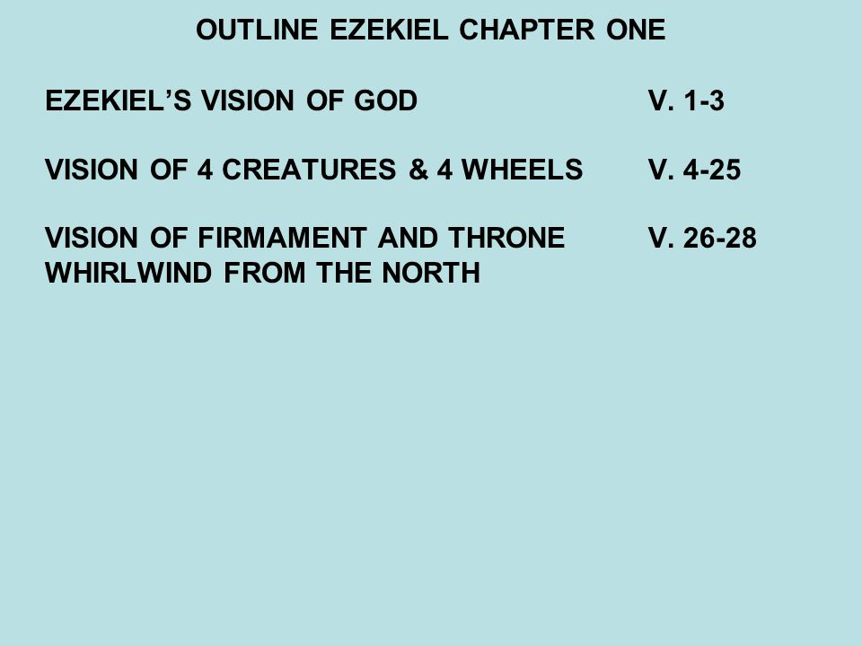 OUTLINE EZEKIEL CHAPTER ONE EZEKIEL'S VISION OF GOD V. 1-3 VISION OF 4 CREATURES & 4 WHEELSV. 4-25 VISION OF FIRMAMENT AND THRONEV. 26-28 WHIRLWIND FR