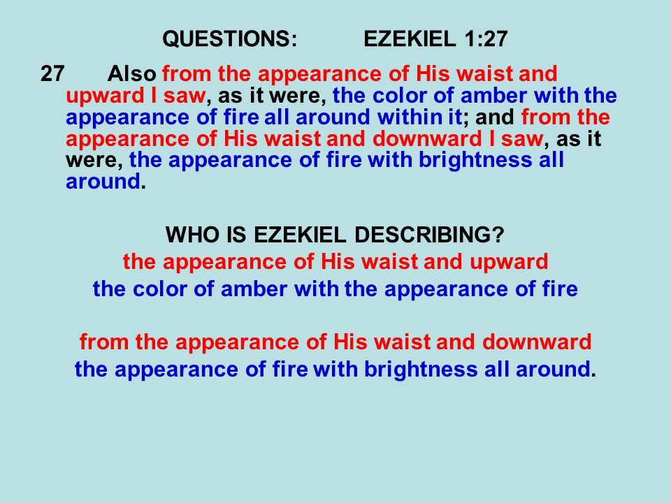 QUESTIONS:EZEKIEL 1:27 27Also from the appearance of His waist and upward I saw, as it were, the color of amber with the appearance of fire all around within it; and from the appearance of His waist and downward I saw, as it were, the appearance of fire with brightness all around.