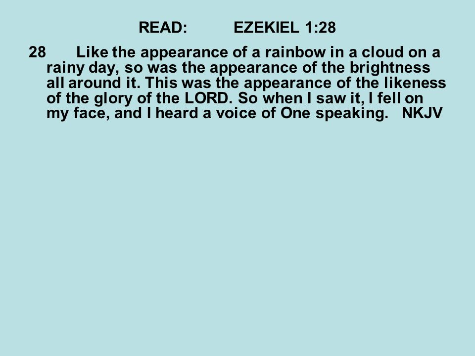 READ:EZEKIEL 1:28 28Like the appearance of a rainbow in a cloud on a rainy day, so was the appearance of the brightness all around it.