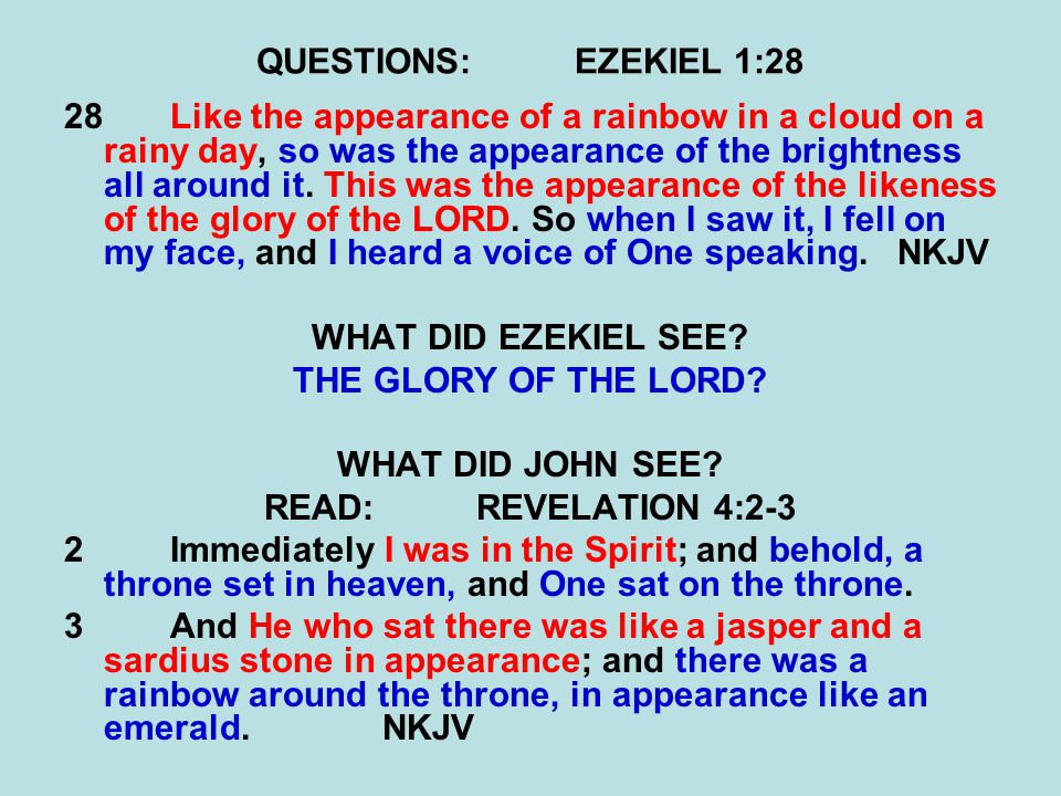 QUESTIONS:EZEKIEL 1:28 28Like the appearance of a rainbow in a cloud on a rainy day, so was the appearance of the brightness all around it.
