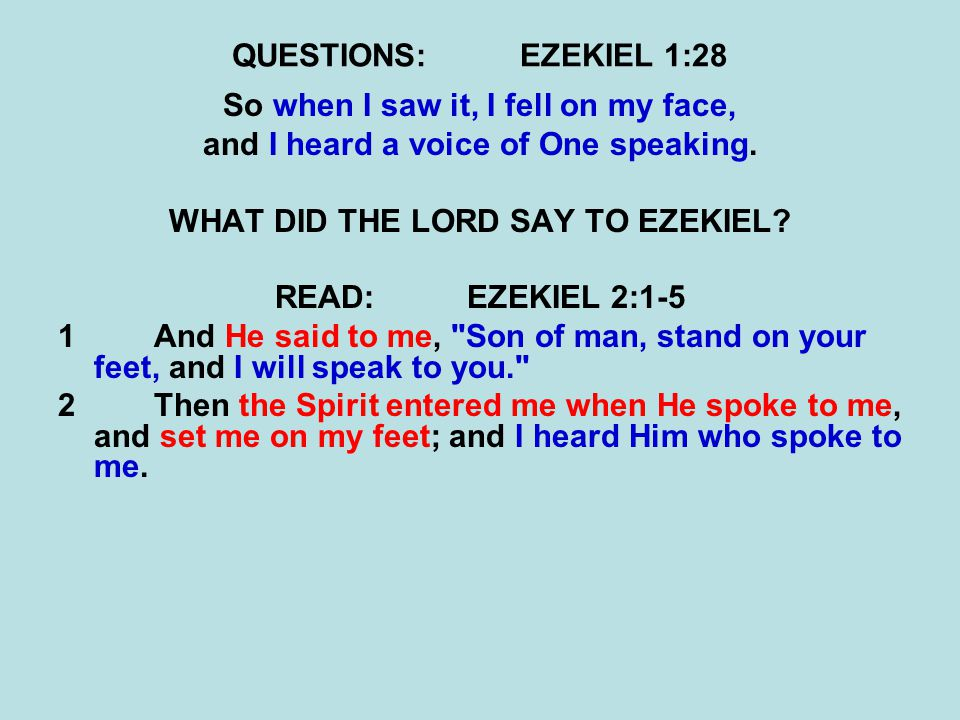 QUESTIONS:EZEKIEL 1:28 So when I saw it, I fell on my face, and I heard a voice of One speaking. WHAT DID THE LORD SAY TO EZEKIEL? READ:EZEKIEL 2:1-5