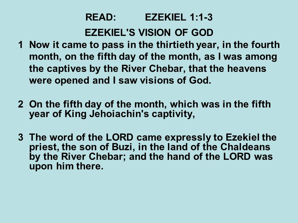 READ:EZEKIEL 1:1-3 EZEKIEL S VISION OF GOD 1Now it came to pass in the thirtieth year, in the fourth month, on the fifth day of the month, as I was among the captives by the River Chebar, that the heavens were opened and I saw visions of God.