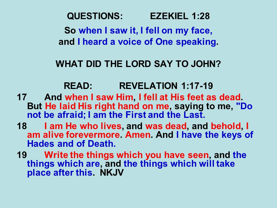 QUESTIONS:EZEKIEL 1:28 So when I saw it, I fell on my face, and I heard a voice of One speaking. WHAT DID THE LORD SAY TO JOHN? READ:REVELATION 1:17-1