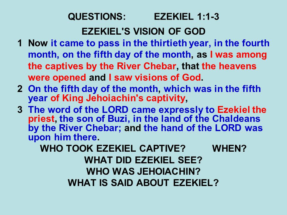 QUESTIONS:EZEKIEL 1:1-3 EZEKIEL S VISION OF GOD 1Now it came to pass in the thirtieth year, in the fourth month, on the fifth day of the month, as I was among the captives by the River Chebar, that the heavens were opened and I saw visions of God.