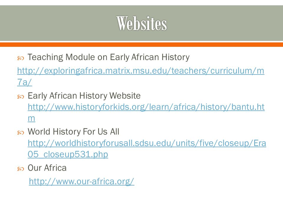  Teaching Module on Early African History http://exploringafrica.matrix.msu.edu/teachers/curriculum/m 7a/  Early African History Website http://www.