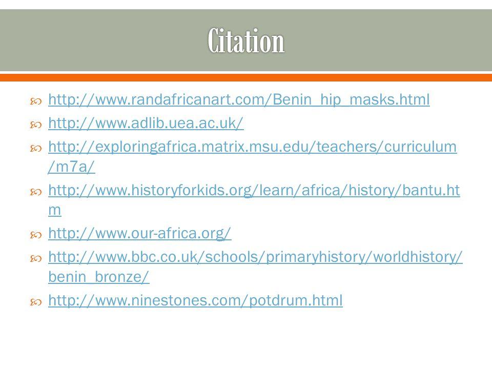  http://www.randafricanart.com/Benin_hip_masks.html http://www.randafricanart.com/Benin_hip_masks.html  http://www.adlib.uea.ac.uk/ http://www.adlib.uea.ac.uk/  http://exploringafrica.matrix.msu.edu/teachers/curriculum /m7a/ http://exploringafrica.matrix.msu.edu/teachers/curriculum /m7a/  http://www.historyforkids.org/learn/africa/history/bantu.ht m http://www.historyforkids.org/learn/africa/history/bantu.ht m  http://www.our-africa.org/ http://www.our-africa.org/  http://www.bbc.co.uk/schools/primaryhistory/worldhistory/ benin_bronze/ http://www.bbc.co.uk/schools/primaryhistory/worldhistory/ benin_bronze/  http://www.ninestones.com/potdrum.html http://www.ninestones.com/potdrum.html