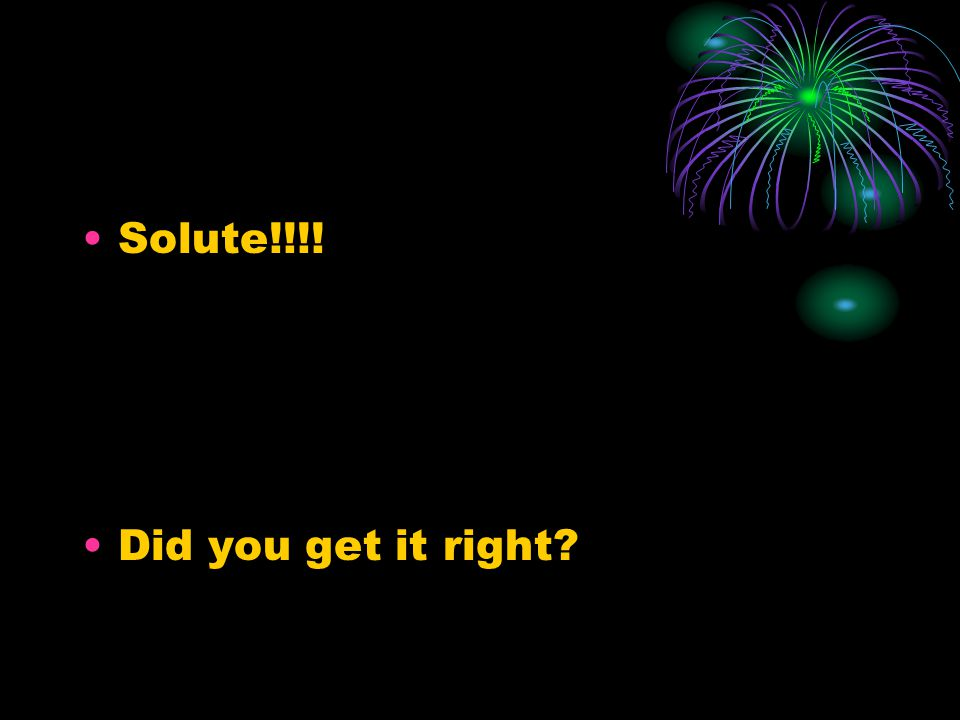 Solute!!!! Did you get it right?