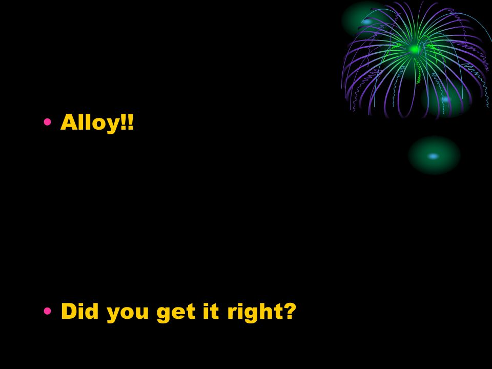 Alloy!! Did you get it right?