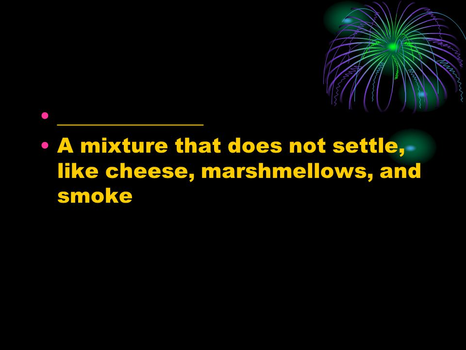 ______________ A mixture that does not settle, like cheese, marshmellows, and smoke