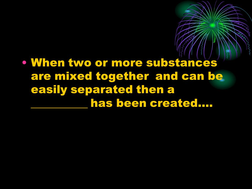 When two or more substances are mixed together and can be easily separated then a __________ has been created….